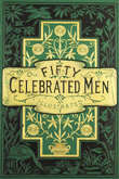Fifty Celebrated Men: their lives and trials, and the deeds that made them famous. Undated but circa 1884