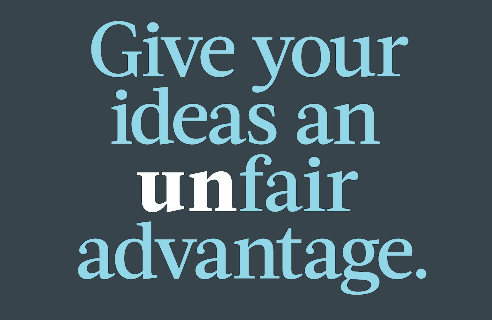 Give your ideas an unfair advantage